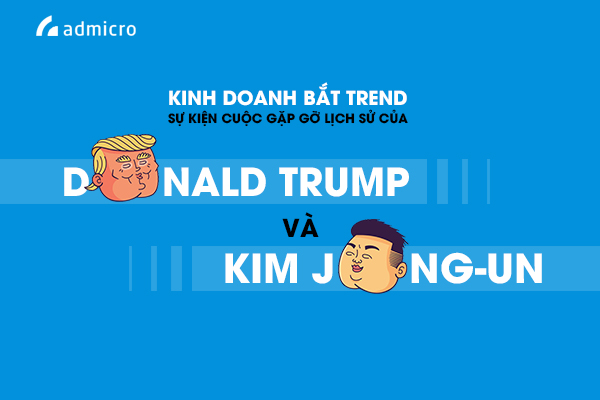Kinh doanh bắt trend sự kiện cuộc gặp gỡ lịch sử của Donald Trump và Kim Jong-un